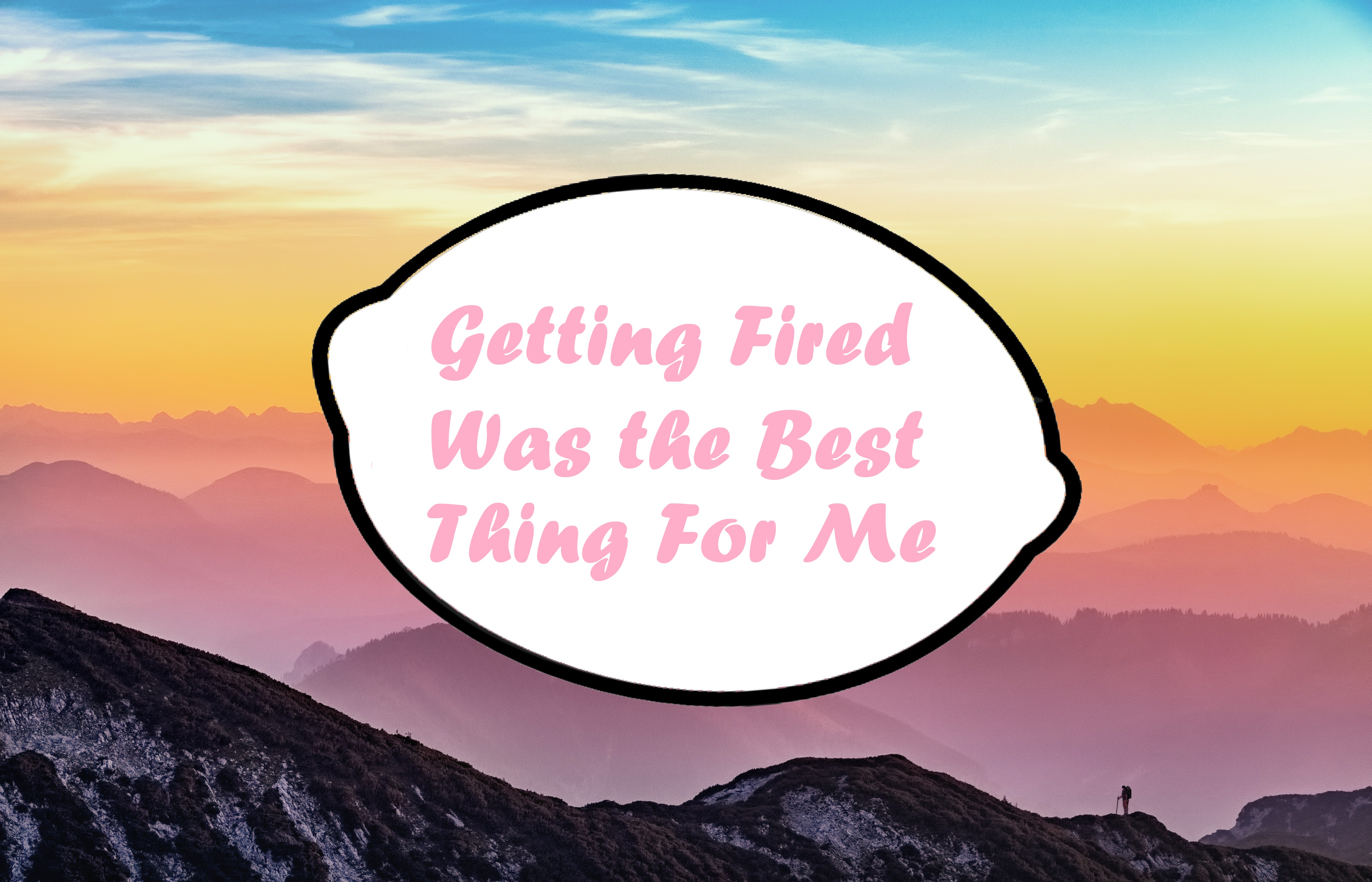 I Got Fired – And it was the best thing to happen