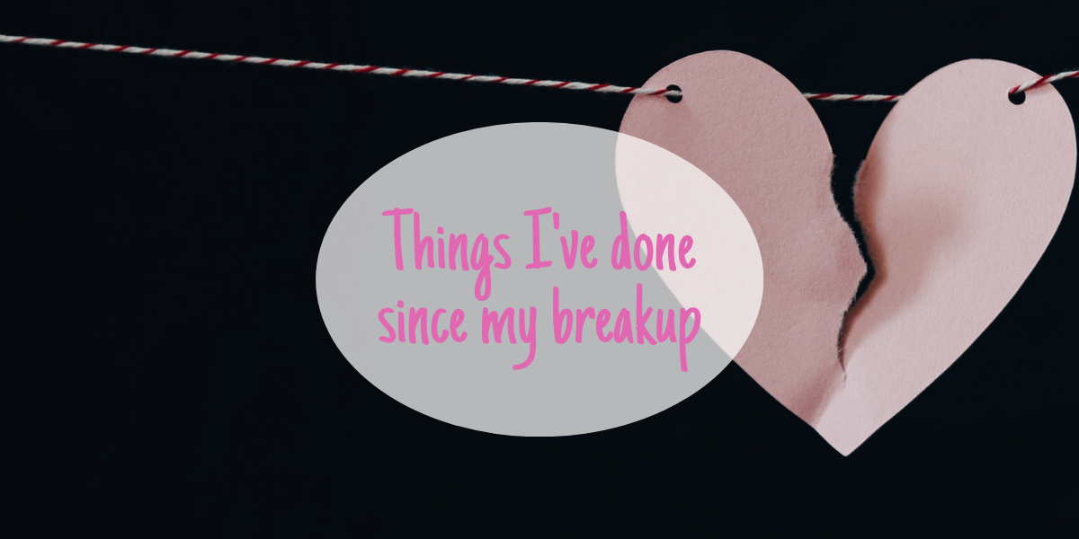 Things I've done since my breakup
